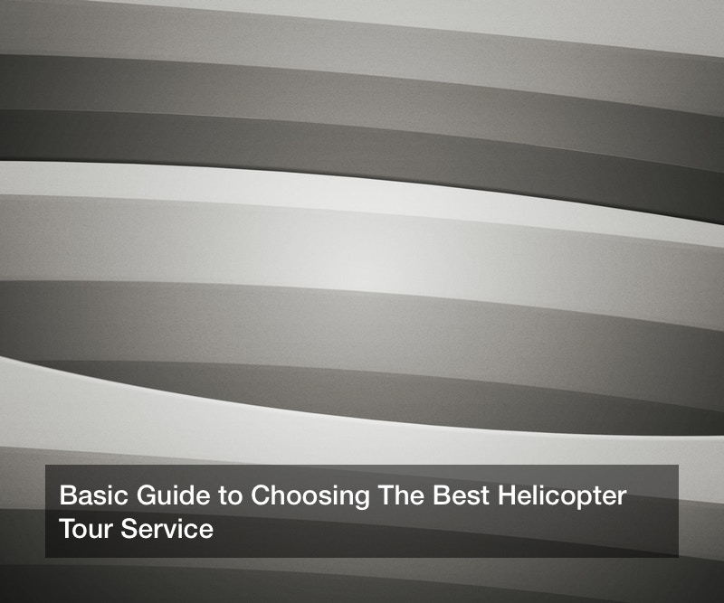 Basic Guide to Choosing The Best Helicopter Tour Service